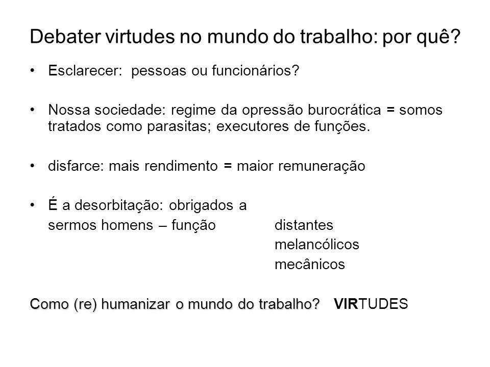 Debater virtudes no mundo do trabalho: por quê? Esclarecer: pessoas ou funcionários? Nossa sociedade: regime da opressão burocrática = somos tratados
