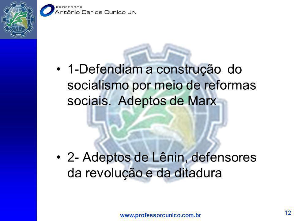 www.professorcunico.com.br 12 1-Defendiam a construção do socialismo por meio de reformas sociais. Adeptos de Marx 2- Adeptos de Lênin, defensores da