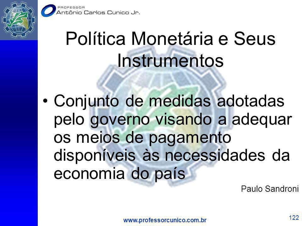 www.professorcunico.com.br 122 Política Monetária e Seus Instrumentos Conjunto de medidas adotadas pelo governo visando a adequar os meios de pagament