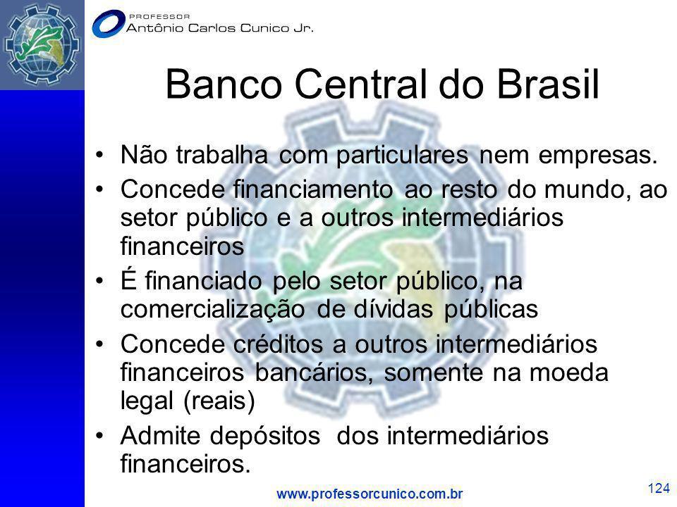 www.professorcunico.com.br 124 Banco Central do Brasil Não trabalha com particulares nem empresas. Concede financiamento ao resto do mundo, ao setor p