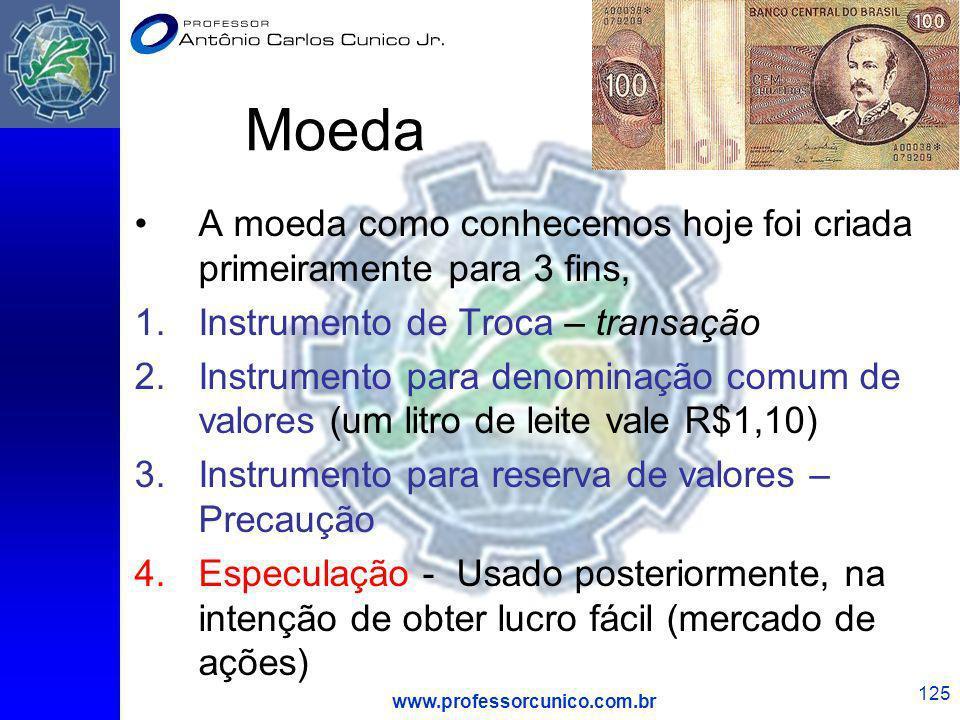 www.professorcunico.com.br 125 Moeda A moeda como conhecemos hoje foi criada primeiramente para 3 fins, 1.Instrumento de Troca – transação 2.Instrumen