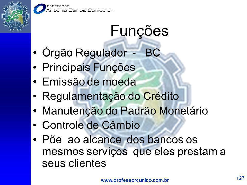 www.professorcunico.com.br 127 Funções Órgão Regulador - BC Principais Funções Emissão de moeda Regulamentação do Crédito Manutenção do Padrão Monetár