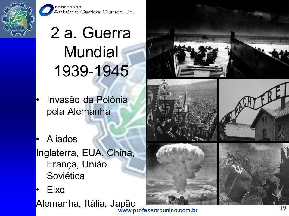www.professorcunico.com.br 19 2 a. Guerra Mundial 1939-1945 Invasão da Polônia pela Alemanha Aliados Inglaterra, EUA, China, França, União Soviética E