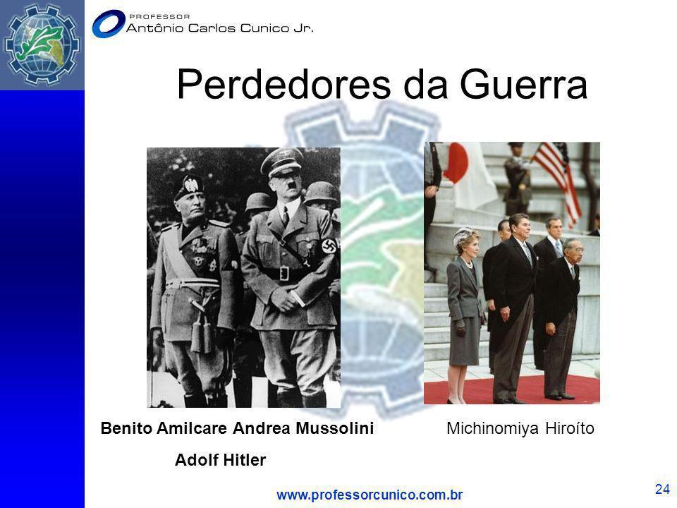 www.professorcunico.com.br 24 Perdedores da Guerra Benito Amilcare Andrea Mussolini Adolf Hitler Michinomiya Hiroíto