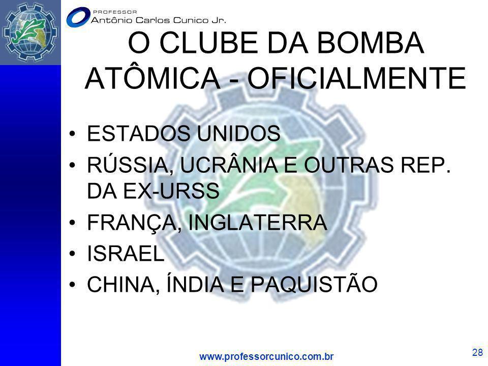 www.professorcunico.com.br 28 O CLUBE DA BOMBA ATÔMICA - OFICIALMENTE ESTADOS UNIDOS RÚSSIA, UCRÂNIA E OUTRAS REP. DA EX-URSS FRANÇA, INGLATERRA ISRAE