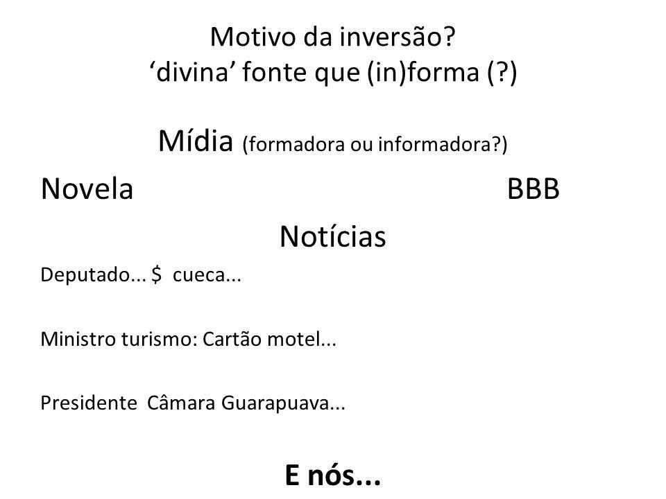 Motivo da inversão? divina fonte que (in)forma (?) Mídia (formadora ou informadora?) Novela BBB Notícias Deputado... $ cueca... Ministro turismo: Cart