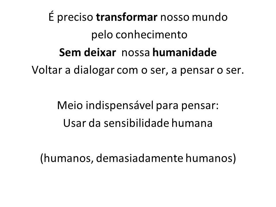 É preciso transformar nosso mundo pelo conhecimento Sem deixar nossa humanidade Voltar a dialogar com o ser, a pensar o ser. Meio indispensável para p