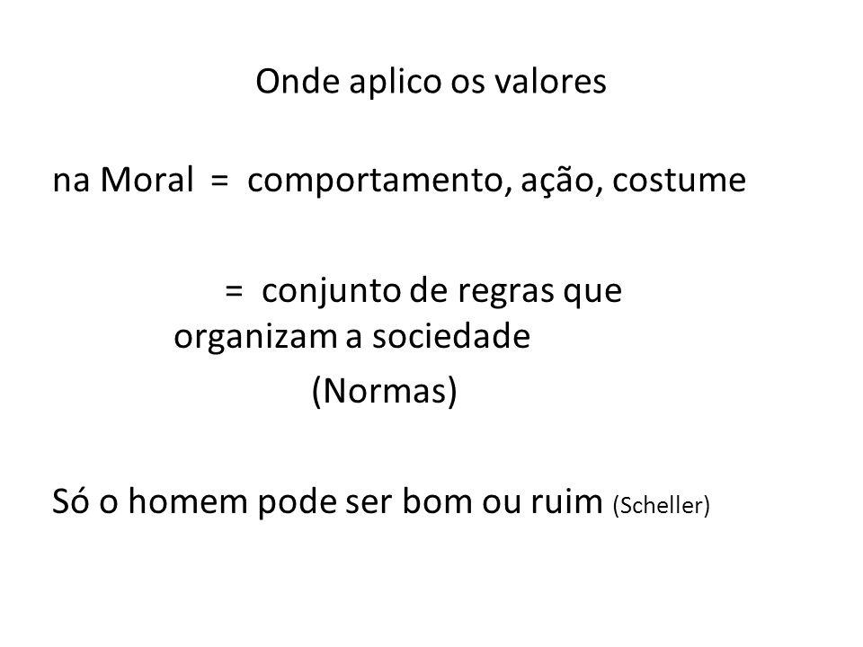 Onde aplico os valores na Moral = comportamento, ação, costume = conjunto de regras que organizam a sociedade (Normas) Só o homem pode ser bom ou ruim
