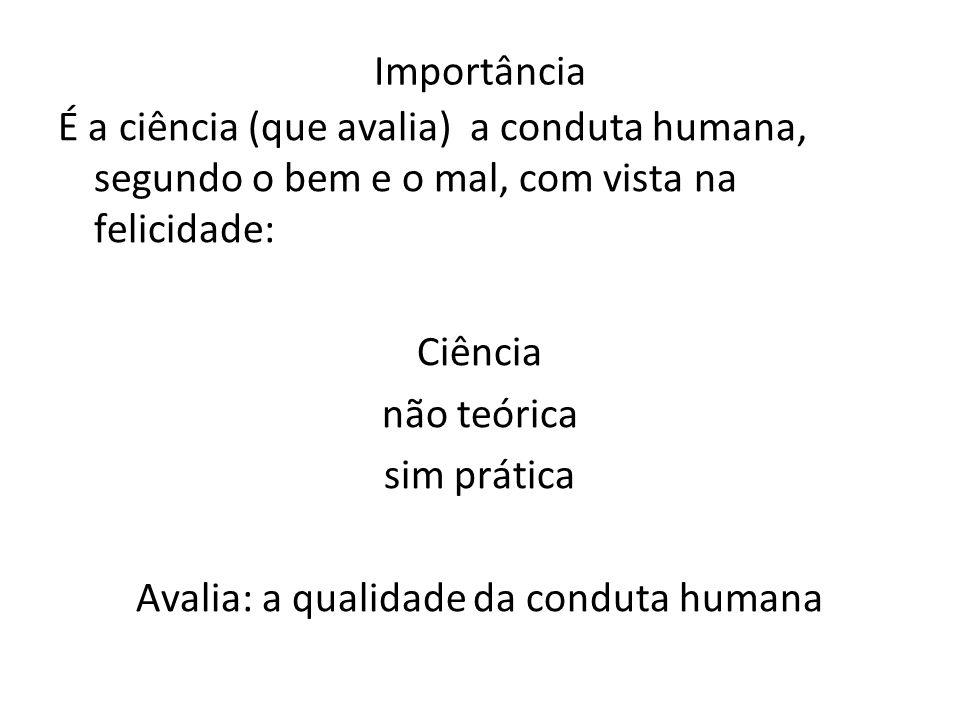 Importância É a ciência (que avalia) a conduta humana, segundo o bem e o mal, com vista na felicidade: Ciência não teórica sim prática Avalia: a quali