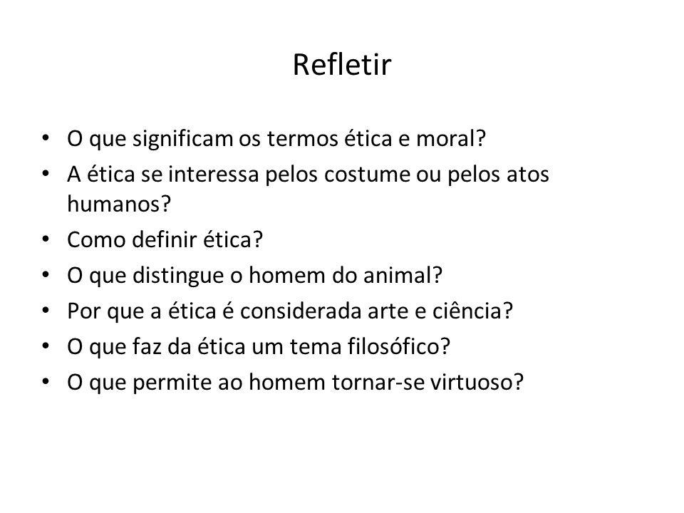 Refletir O que significam os termos ética e moral? A ética se interessa pelos costume ou pelos atos humanos? Como definir ética? O que distingue o hom