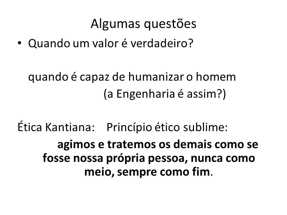 Algumas questões Quando um valor é verdadeiro? quando é capaz de humanizar o homem (a Engenharia é assim?) Ética Kantiana: Princípio ético sublime: ag