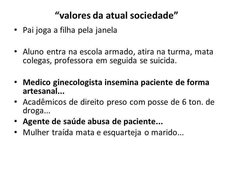 valores da atual sociedade Pai joga a filha pela janela Aluno entra na escola armado, atira na turma, mata colegas, professora em seguida se suicida.
