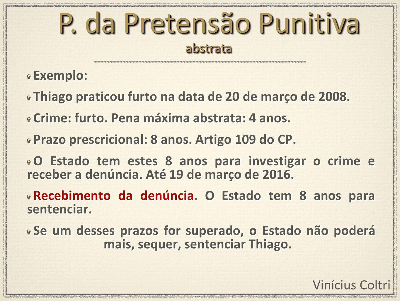 Vinícius Coltri Exemplo: Thiago praticou furto na data de 20 de março de 2008. Crime: furto. Pena máxima abstrata: 4 anos. Prazo prescricional: 8 anos