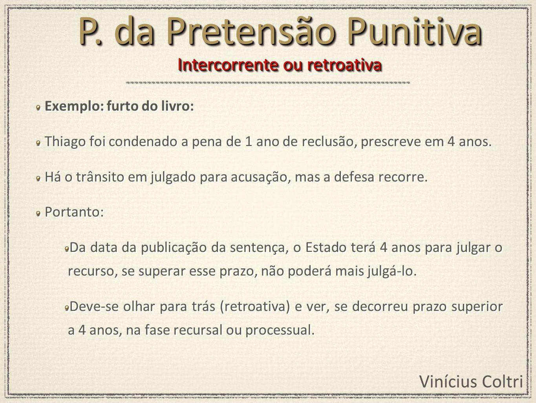 Vinícius Coltri Exemplo: furto do livro: Thiago foi condenado a pena de 1 ano de reclusão, prescreve em 4 anos. Há o trânsito em julgado para acusação