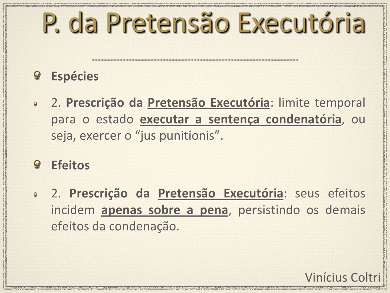 Vinícius Coltri Espécies 2. Prescrição da Pretensão Executória: limite temporal para o estado executar a sentença condenatória, ou seja, exercer o jus