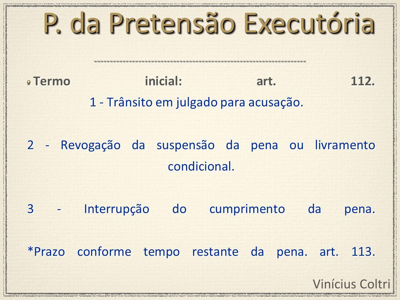 Vinícius Coltri Termo inicial: art. 112. 1 - Trânsito em julgado para acusação. 2 - Revogação da suspensão da pena ou livramento condicional. 3 - Inte