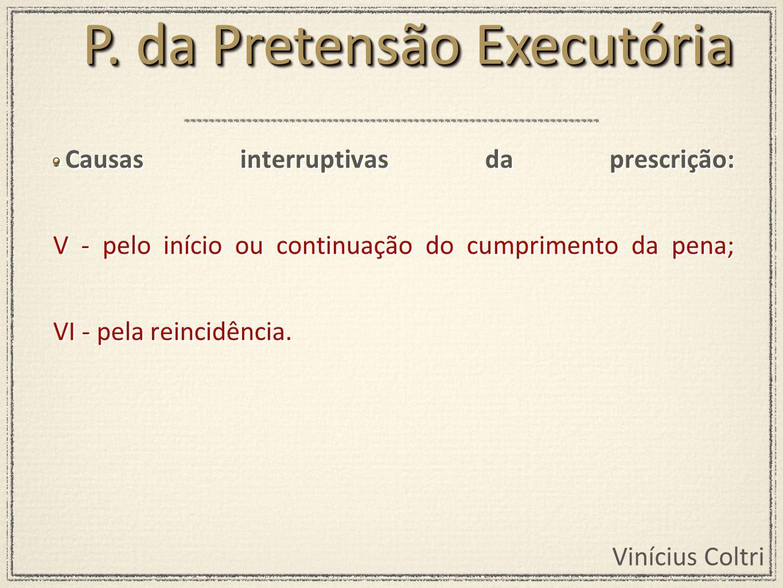 Vinícius Coltri Causas interruptivas da prescrição: V - pelo início ou continuação do cumprimento da pena; VI - pela reincidência. P. da Pretensão Exe