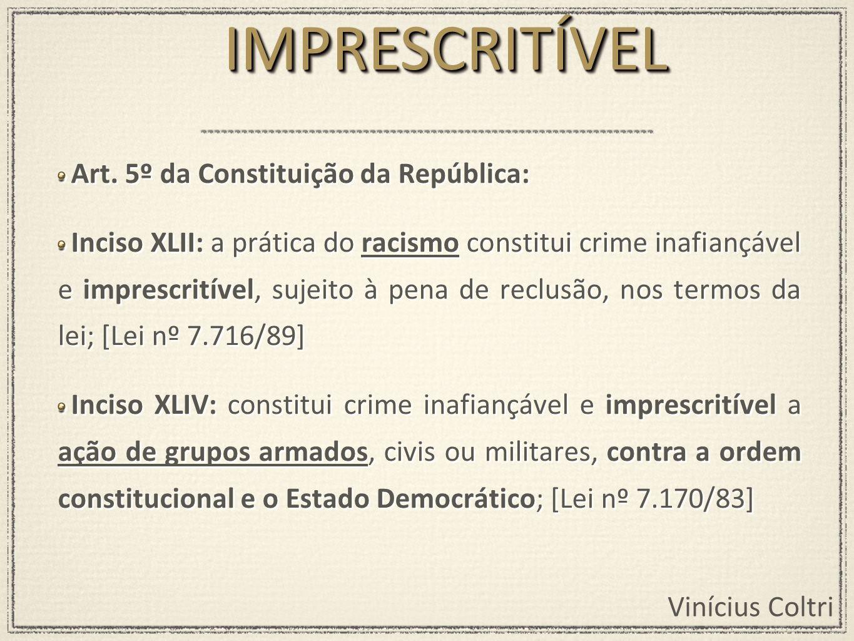 Vinícius Coltri Art. 5º da Constituição da República: Inciso XLII: a prática do racismo constitui crime inafiançável e imprescritível, sujeito à pena