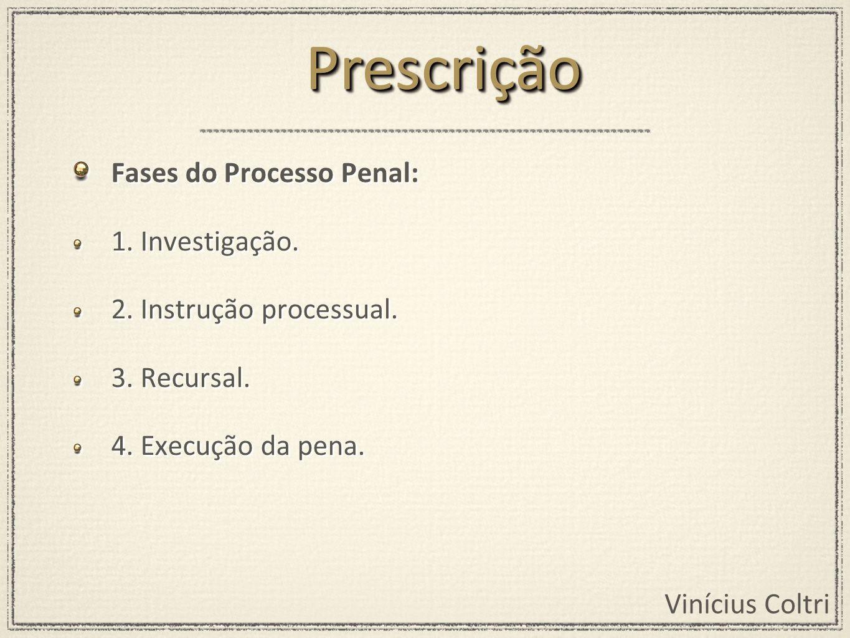 Vinícius Coltri Fases do Processo Penal: 1. Investigação. 2. Instrução processual. 3. Recursal. 4. Execução da pena. Fases do Processo Penal: 1. Inves