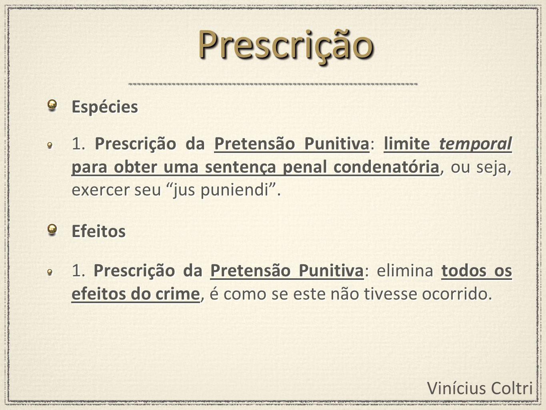 Vinícius Coltri Espécies 1. Prescrição da Pretensão Punitiva: limite temporal para obter uma sentença penal condenatória, ou seja, exercer seu jus pun