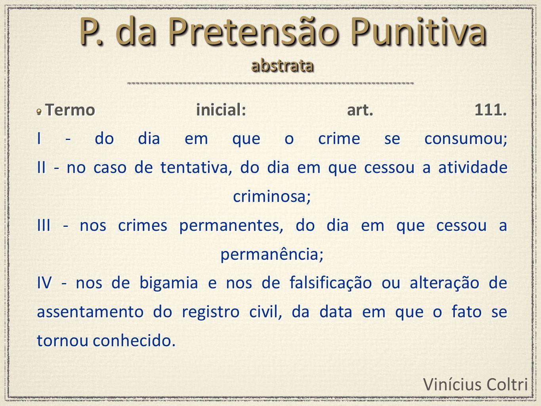 Vinícius Coltri Termo inicial: art. 111. I - do dia em que o crime se consumou; II - no caso de tentativa, do dia em que cessou a atividade criminosa;