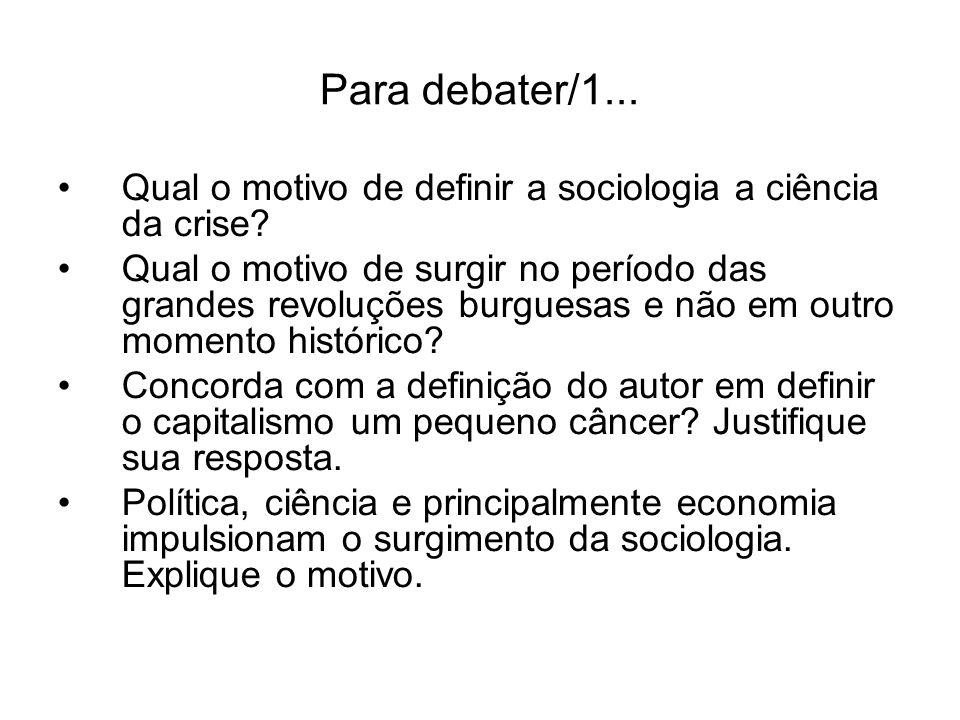Para debater/1... Qual o motivo de definir a sociologia a ciência da crise? Qual o motivo de surgir no período das grandes revoluções burguesas e não