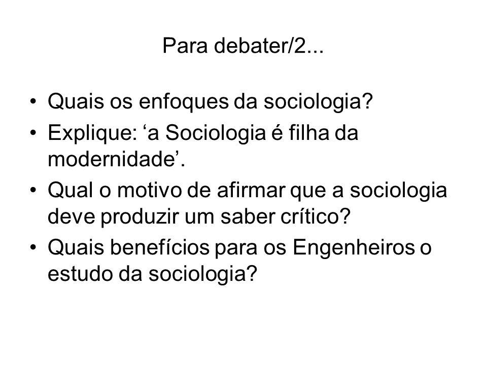 Para debater/2... Quais os enfoques da sociologia? Explique: a Sociologia é filha da modernidade. Qual o motivo de afirmar que a sociologia deve produ