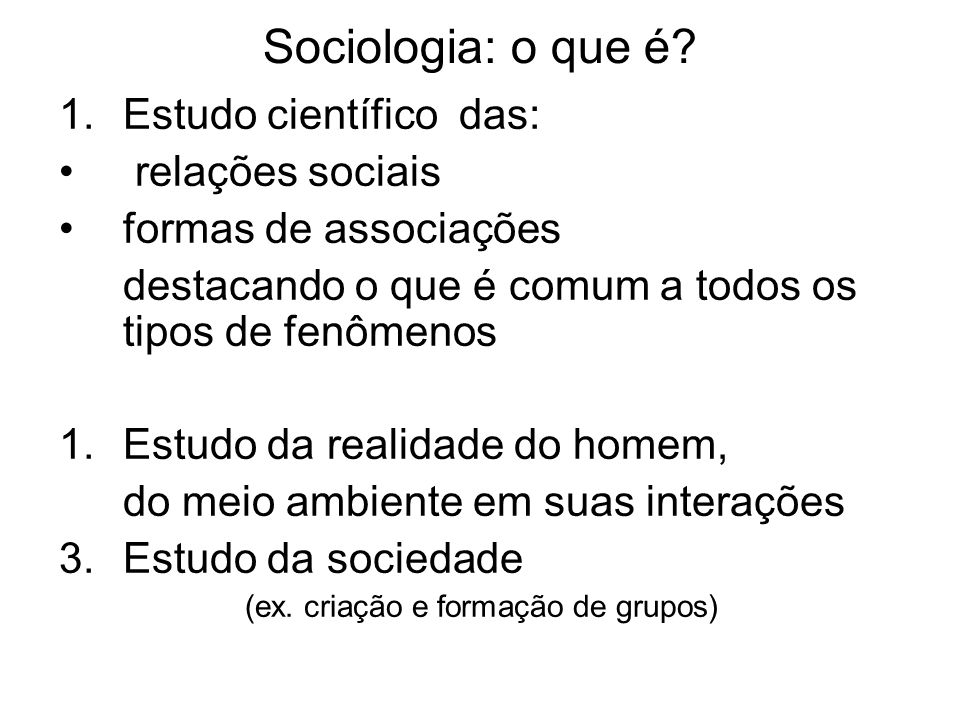 Sociologia: o que é? 1.Estudo científico das: relações sociais formas de associações destacando o que é comum a todos os tipos de fenômenos 1.Estudo d