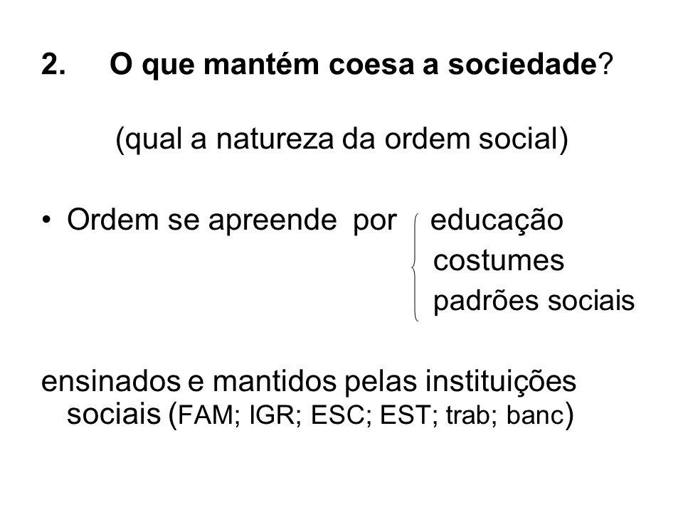 2.O que mantém coesa a sociedade? (qual a natureza da ordem social) Ordem se apreende por educação costumes padrões sociais ensinados e mantidos pelas