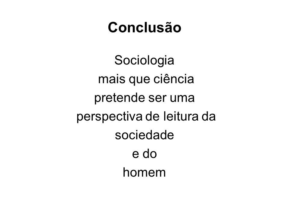 Conclusão Sociologia mais que ciência pretende ser uma perspectiva de leitura da sociedade e do homem