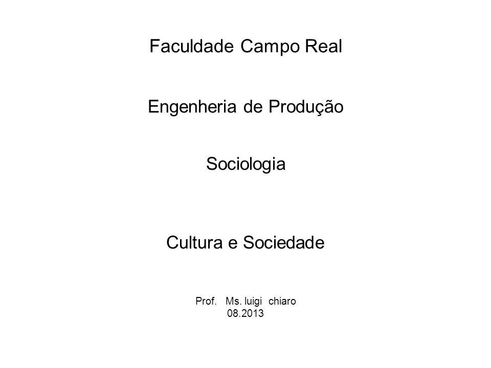 Faculdade Campo Real Engenheria de Produção Sociologia Cultura e Sociedade Prof. Ms. luigi chiaro 08.2013