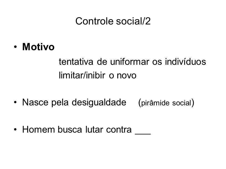 Controle social/2 Motivo tentativa de uniformar os indivíduos limitar/inibir o novo Nasce pela desigualdade ( pirâmide social ) Homem busca lutar cont