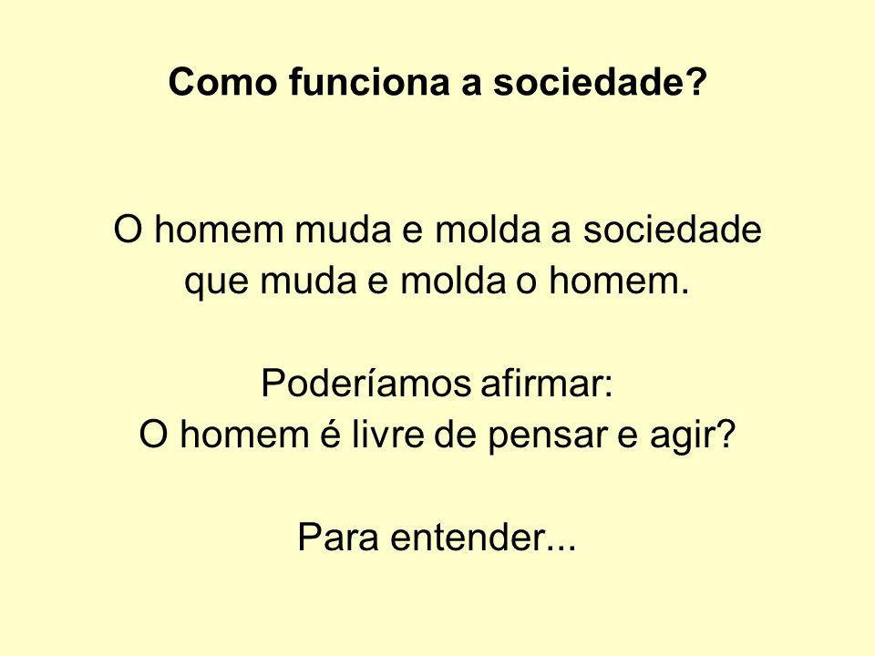 Como funciona a sociedade? O homem muda e molda a sociedade que muda e molda o homem. Poderíamos afirmar: O homem é livre de pensar e agir? Para enten