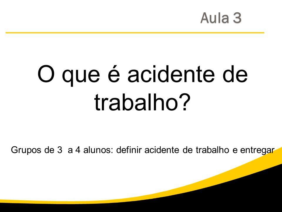 O que é acidente de trabalho? Grupos de 3 a 4 alunos: definir acidente de trabalho e entregar Aula 3