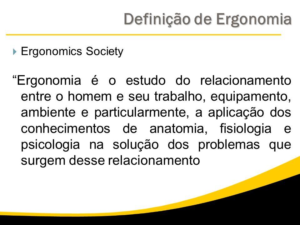 Definição de Ergonomia Ergonomics Society Ergonomia é o estudo do relacionamento entre o homem e seu trabalho, equipamento, ambiente e particularmente