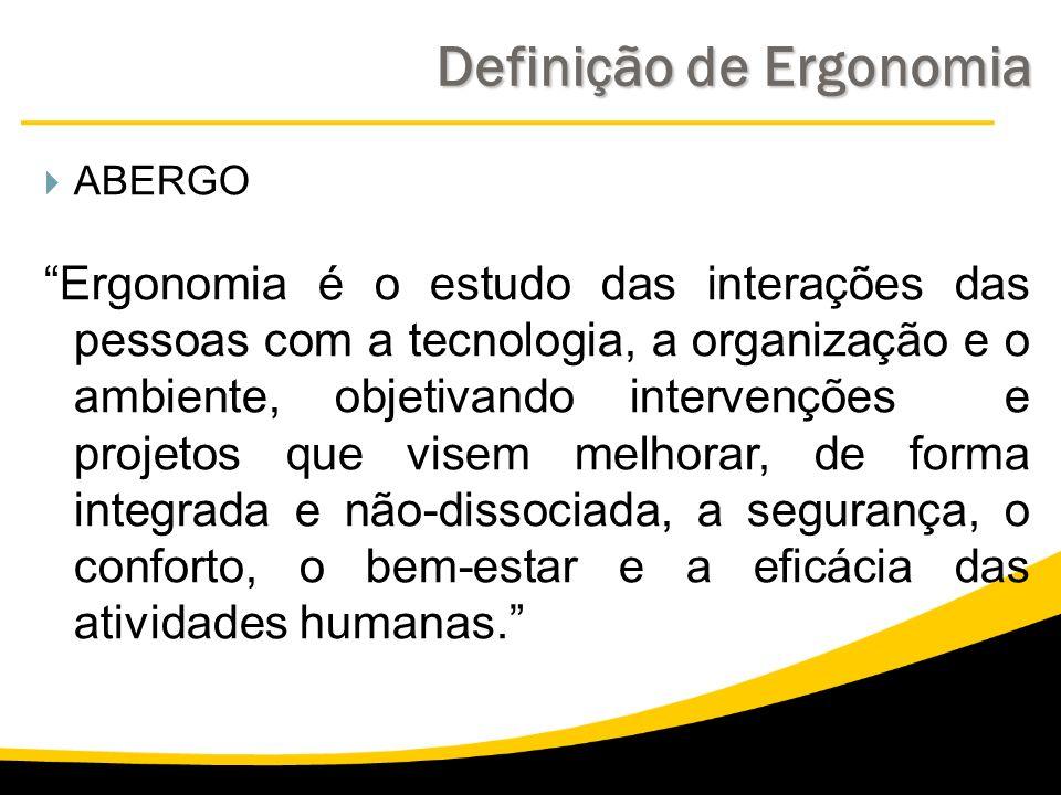 Definição de Ergonomia ABERGO Ergonomia é o estudo das interações das pessoas com a tecnologia, a organização e o ambiente, objetivando intervenções e