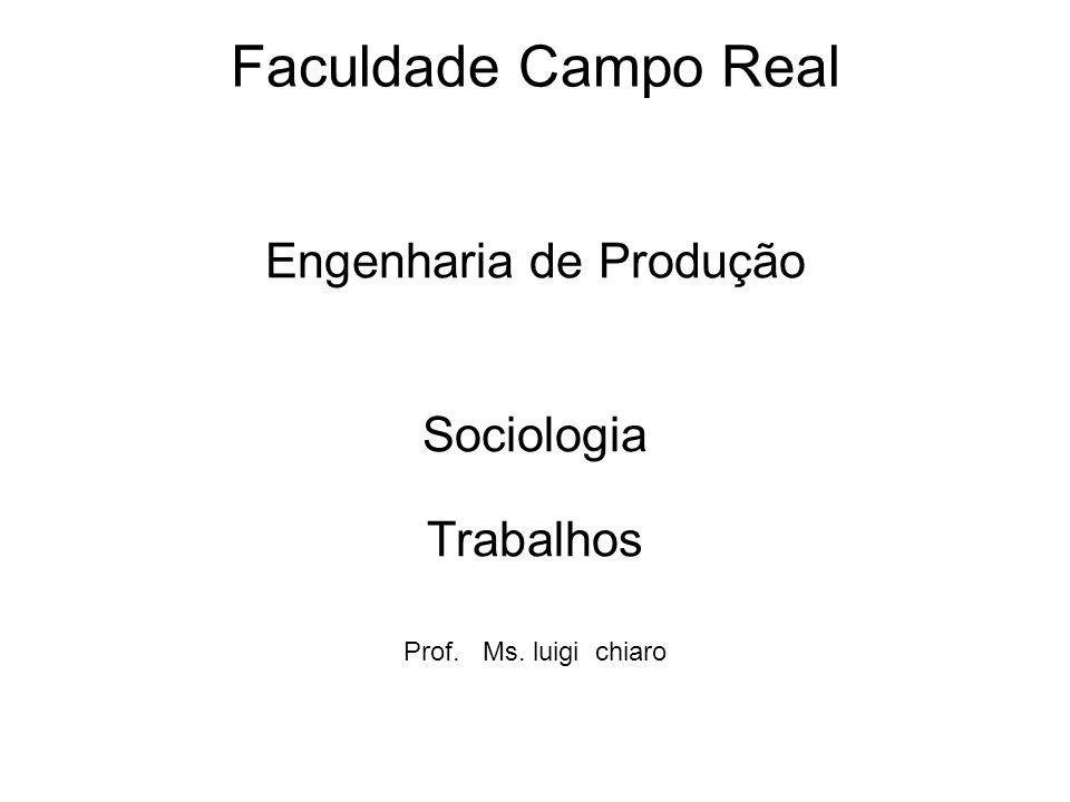 Faculdade Campo Real Engenharia de Produção Sociologia Trabalhos Prof. Ms. luigi chiaro
