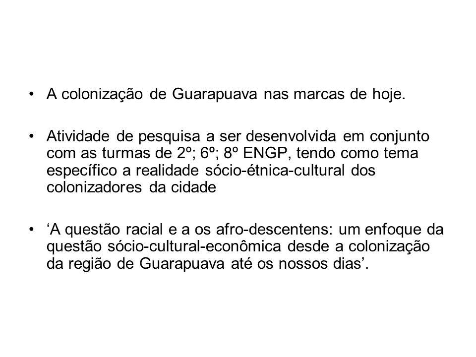 A colonização de Guarapuava nas marcas de hoje. Atividade de pesquisa a ser desenvolvida em conjunto com as turmas de 2º; 6º; 8º ENGP, tendo como tema