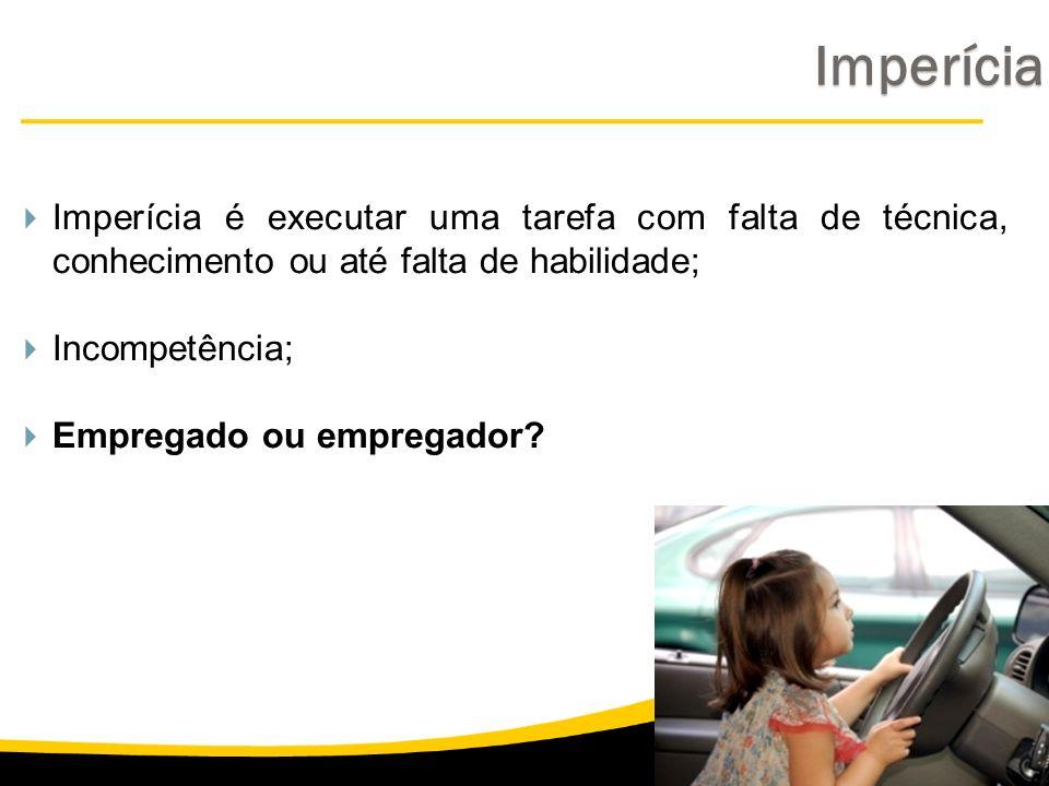Imperícia é executar uma tarefa com falta de técnica, conhecimento ou até falta de habilidade; Incompetência; Empregado ou empregador? Imperícia Imper