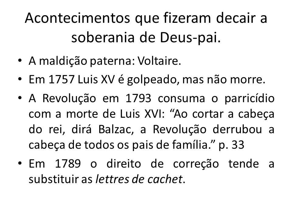 Acontecimentos que fizeram decair a soberania de Deus-pai. A maldição paterna: Voltaire. Em 1757 Luis XV é golpeado, mas não morre. A Revolução em 179
