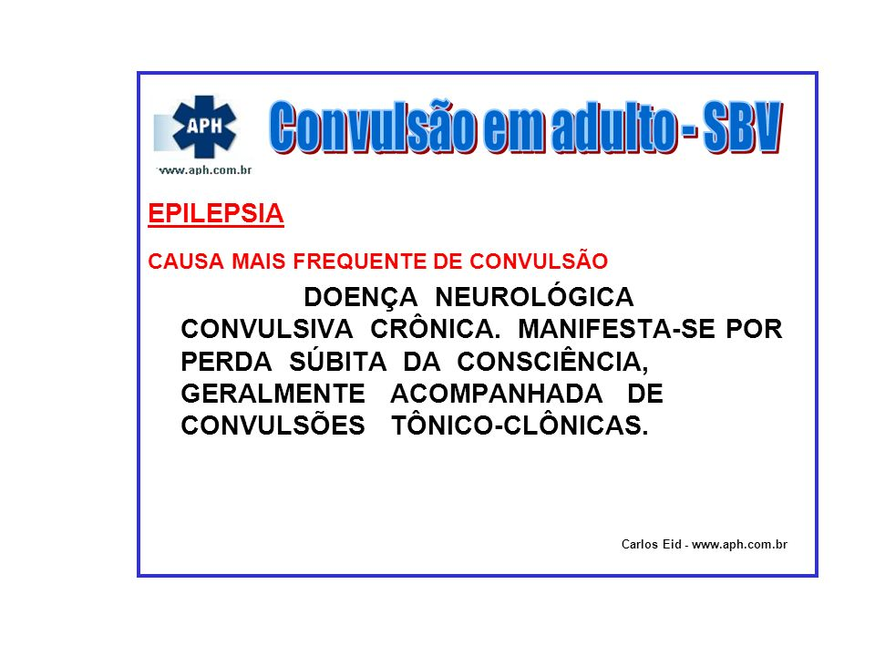EPILEPSIA CAUSA MAIS FREQUENTE DE CONVULSÃO DOENÇA NEUROLÓGICA CONVULSIVA CRÔNICA. MANIFESTA-SE POR PERDA SÚBITA DA CONSCIÊNCIA, GERALMENTE ACOMPANHAD