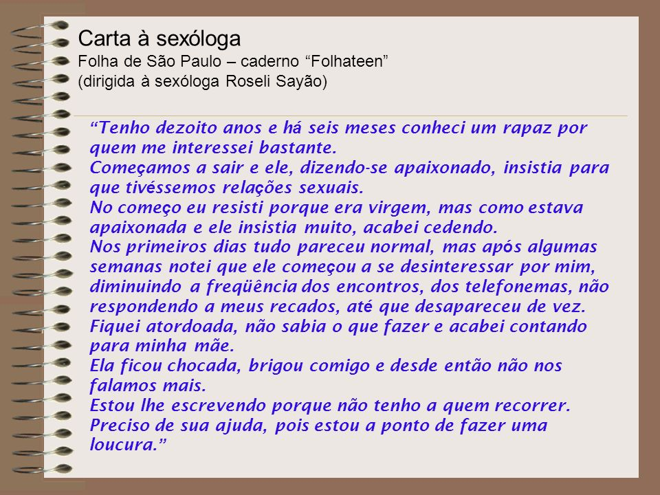 Carta à sexóloga Folha de São Paulo – caderno Folhateen (dirigida à sexóloga Roseli Sayão) Tenho dezoito anos e h á seis meses conheci um rapaz por quem me interessei bastante.