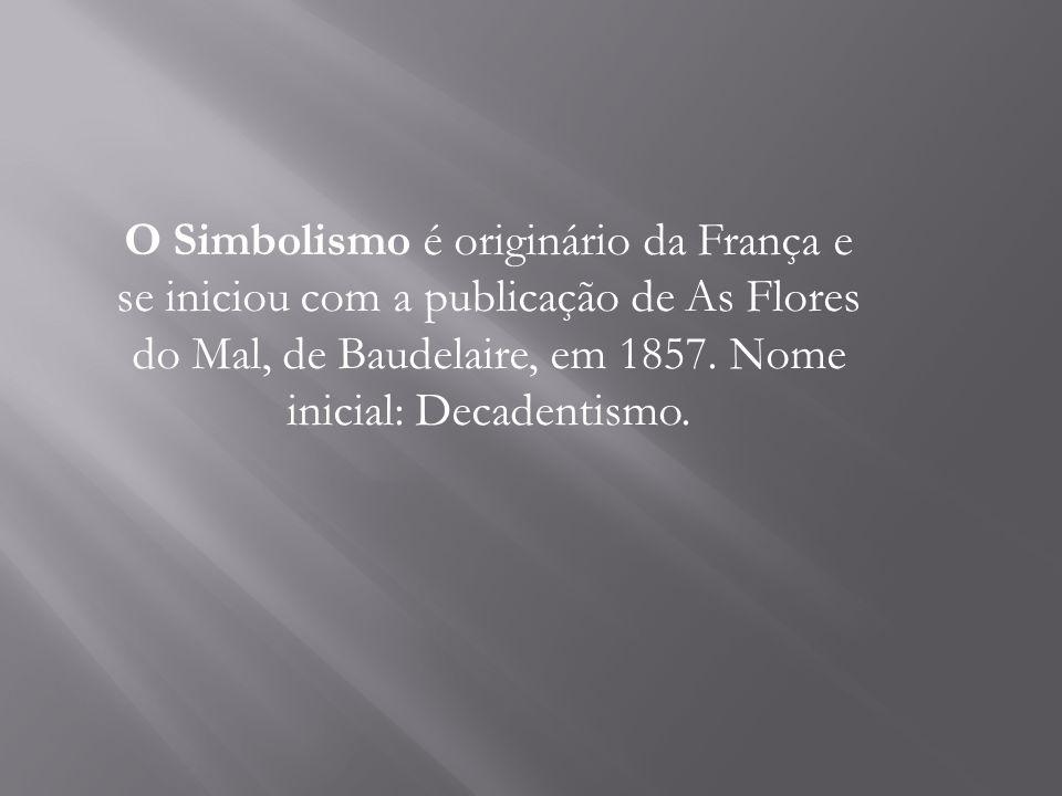 O Simbolismo é originário da França e se iniciou com a publicação de As Flores do Mal, de Baudelaire, em 1857. Nome inicial: Decadentismo.
