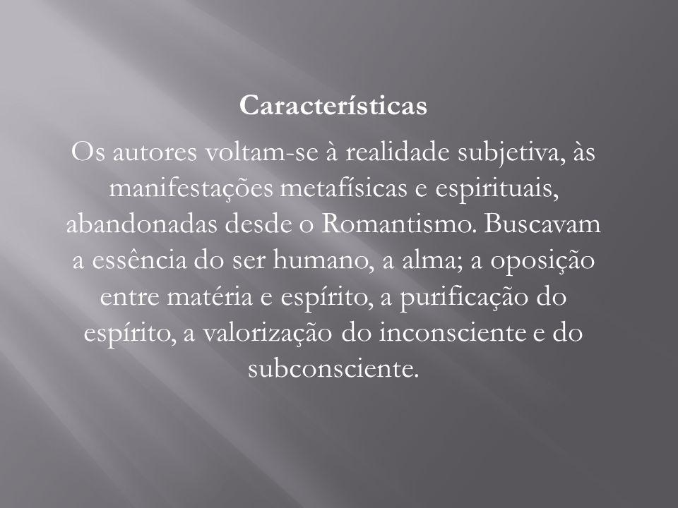 Características Os autores voltam-se à realidade subjetiva, às manifestações metafísicas e espirituais, abandonadas desde o Romantismo. Buscavam a ess
