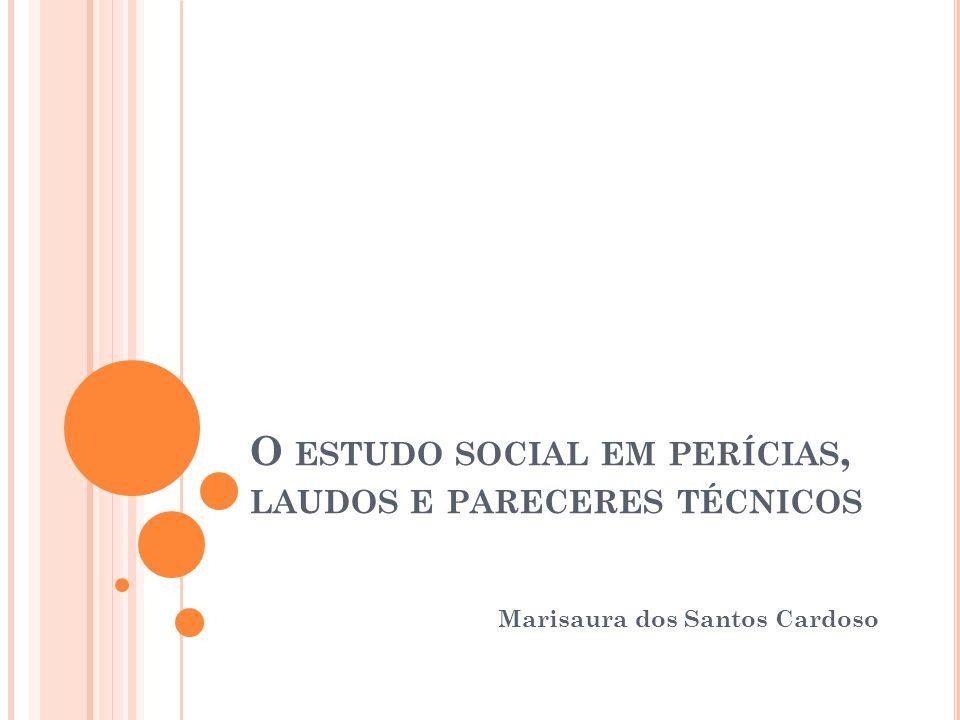 O ESTUDO SOCIAL EM PERÍCIAS, LAUDOS E PARECERES TÉCNICOS Marisaura dos Santos Cardoso