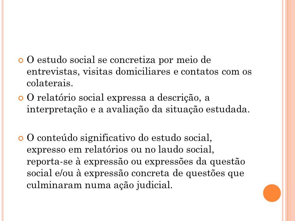 O estudo social se concretiza por meio de entrevistas, visitas domiciliares e contatos com os colaterais.