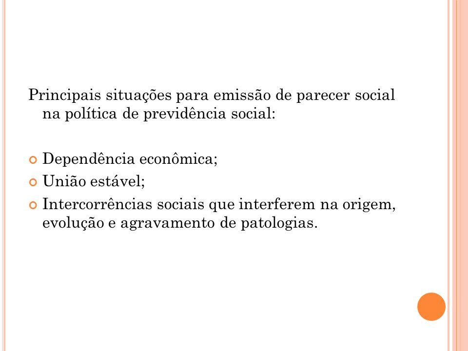 Principais situações para emissão de parecer social na política de previdência social: Dependência econômica; União estável; Intercorrências sociais que interferem na origem, evolução e agravamento de patologias.