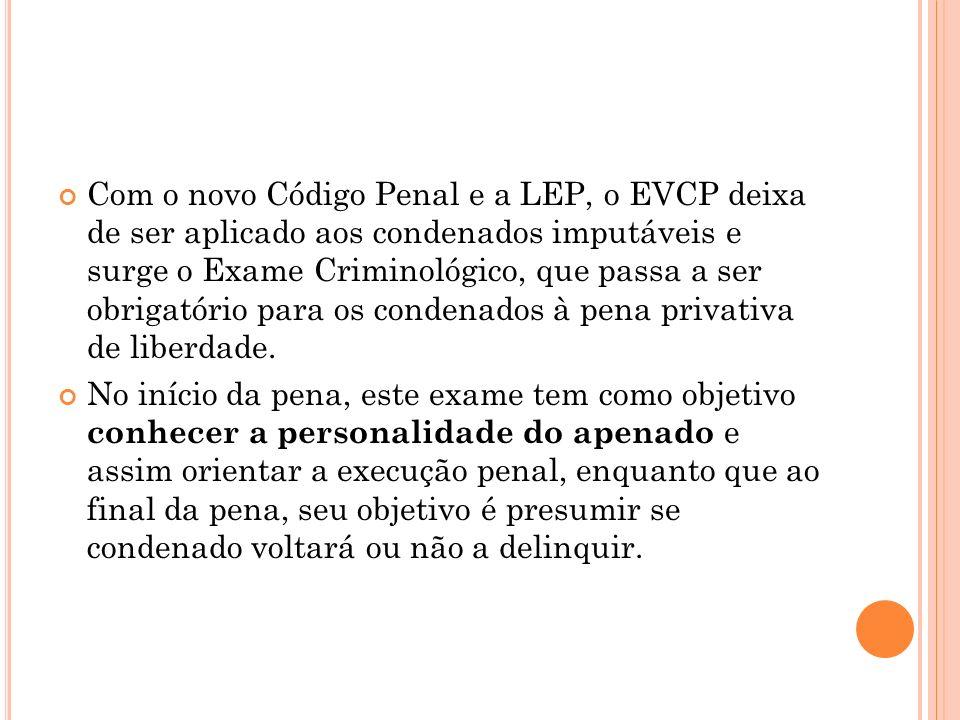 Com o novo Código Penal e a LEP, o EVCP deixa de ser aplicado aos condenados imputáveis e surge o Exame Criminológico, que passa a ser obrigatório para os condenados à pena privativa de liberdade.