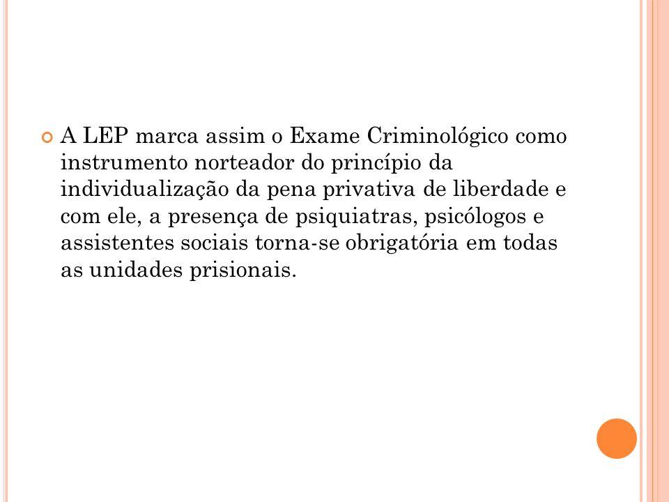 A LEP marca assim o Exame Criminológico como instrumento norteador do princípio da individualização da pena privativa de liberdade e com ele, a presença de psiquiatras, psicólogos e assistentes sociais torna-se obrigatória em todas as unidades prisionais.