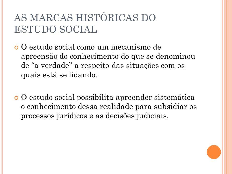 AS MARCAS HISTÓRICAS DO ESTUDO SOCIAL O estudo social como um mecanismo de apreensão do conhecimento do que se denominou de a verdade a respeito das situações com os quais está se lidando.